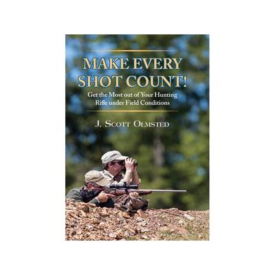 Make Every Shot Count!: Get the most out of your hunting rifle under field conditions by J. Scott Olmsted - 9781571573889